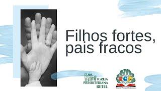 05/05/2020 - FILHOS FORTES, PAIS FRACOS - ESTUDO PARA OS PAIS