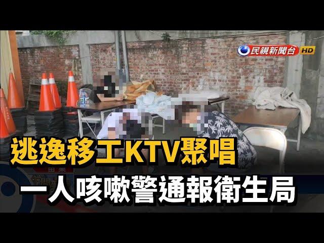 逃逸移工KTV聚唱 一人咳嗽警通報衛生局-民視台語新聞