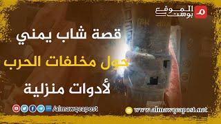 شاهد..قصة شاب يمني حول مخلفات الحرب لأدوات منزلية