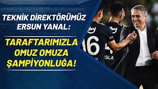 Ersun Yanal: Taraftarımızla Omuz Omuza Şampiyonluğa!