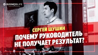 """""""Почему руководитель не получает результат?"""" Сергей Шушин"""
