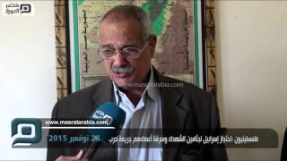 بالفيديو| فلسطينيون عن سرقة إسرائيل لأعضاء الشهداء: جريمة حرب
