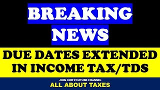 BREAKING NEWS I VARIOUS DUE DATES EXTENDED FOR INCOME TAX RETURNS AND TDS RETURNS EXTENDED