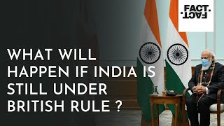 What Will Happen If India Is Still Under British Rule ? 2021