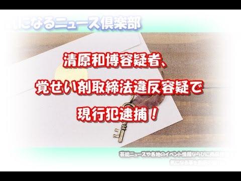 清原和博容疑者、覚せい剤取締法違反容疑で現行犯逮捕!