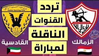 تردد القنوات الناقلة لمباراة الزمالك والقادسية الكويتي في إياب دور 32 من دوري أبطال العرب 2018