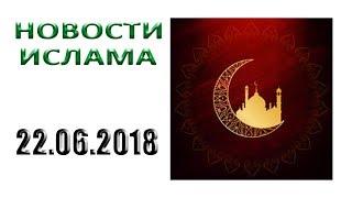 ✅ Новости, ислам, мусульмане IslamNEWS сегодня в России и мире - 22.06.2018