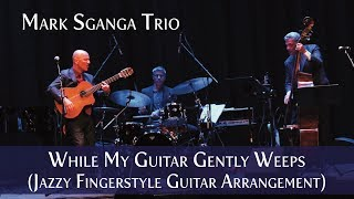 While My Guitar Gently Weeps / George Harrison / Mark Sganga Trio (Fingerstyle Guitar Arrangement)