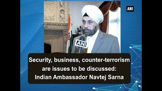 Security, business, counter-terrorism are issues to be discussed: Indian Ambassador Navtej Sarna