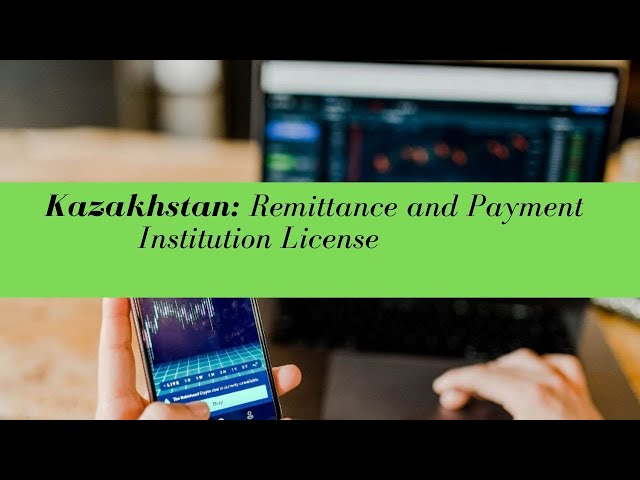 Kazakhstan Remittance and Payment Institution License -  (UPDATED FOR 2020)