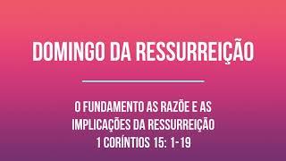 DOMINGO DA RESSURREIÇÃO - O FUNDAMENTO AS RAZÕES E AS IMPLICAÇÕES DA RESSURREIÇÃO