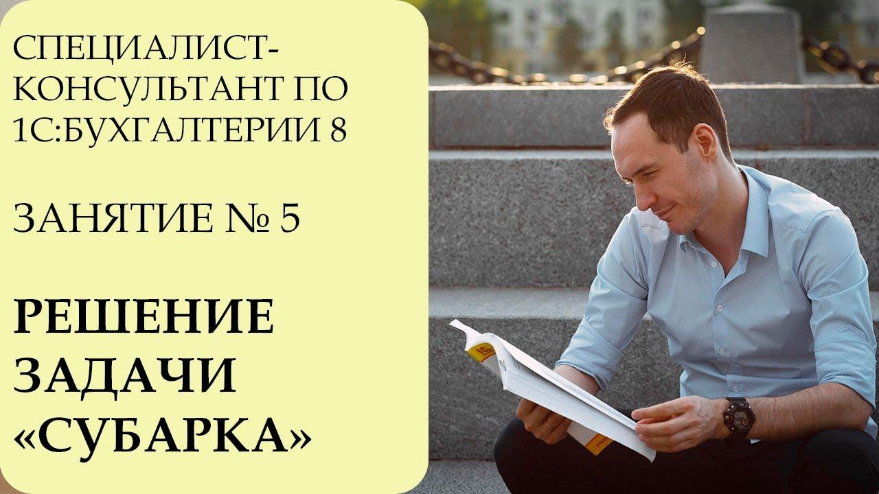 СПЕЦИАЛИСТ-КОНСУЛЬТАНТ ПО 1С:БУХГАЛТЕРИИ 8. ЗАНЯТИЕ №5. РЕШЕНИЕ ЗАДАЧИ