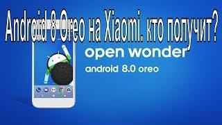 Android 8 Oreo на Xiaomi. кто получит? Список устройств