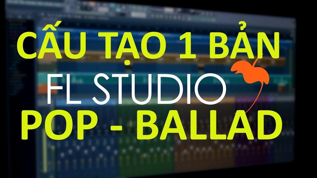 FL STUDIO – CẤU TẠO 1 BÀI POP – BALLAD – Dạy Hòa Âm Phối Khí Online/ Offline tại Studio TPHCM