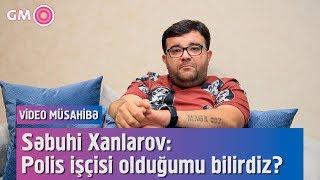 Səbuhi Xanlarov: Polis işçisi olduğumu bilirdiz? - VİDEO MÜSAHİBƏ