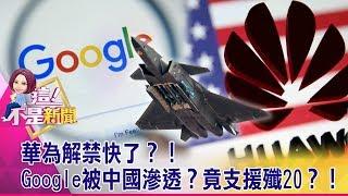 華為解禁快了?!Google被中國滲透?竟支援殲20?! -【這!不是新聞 精華篇】20190716-5