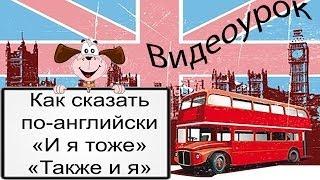 Видеоурок по английскому языку: Как сказать по-английски «И я тоже» / «Также и я»