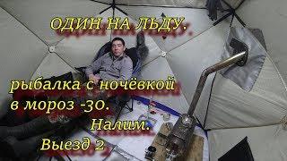 ОДИН НА ЛЬДУ  рыбалка с ночёвкой в мороз  -30  НАЛИМ выезд 2