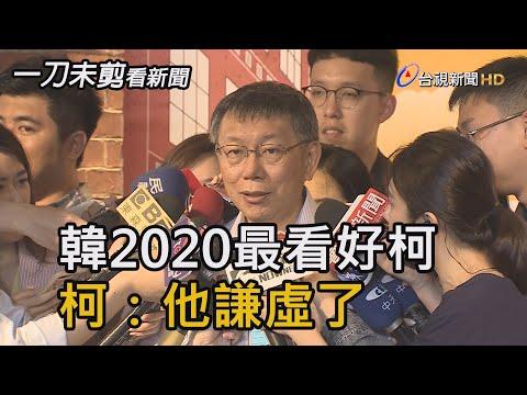 韓國瑜2020最看好柯文哲 柯文哲:他謙虛了【一刀未剪看新聞】