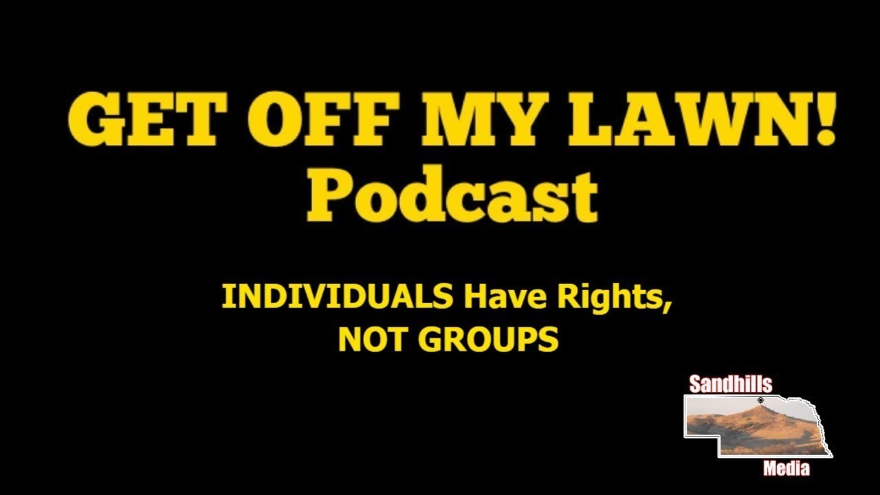 GET OFF MY LAWN! Podcast #082:  INDIVIDUALS Have Rights, GROUPS Do Not