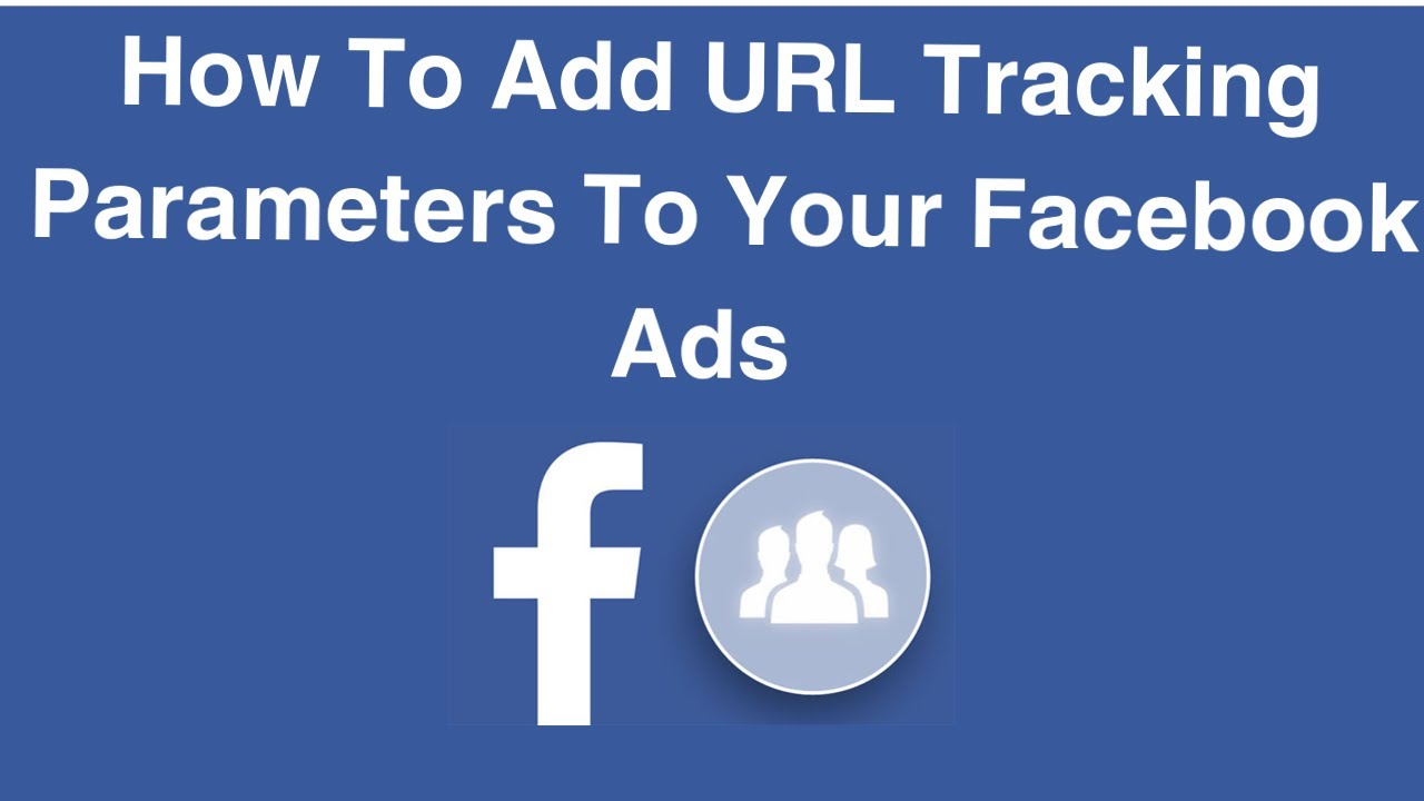 How To Add URL Tracking Parameters To Your Facebook Ads