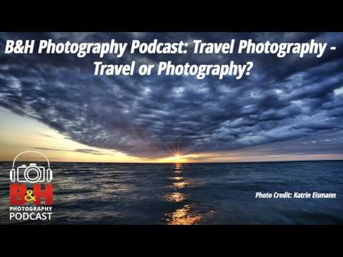 B&H Photography Podcast: Travel Photography - Travel or Photography?
