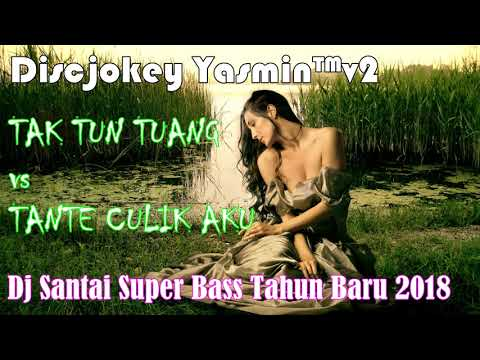 Dj Santai Tahun Baru 2018 Super Bass - Tak Tun Tuang vs Tante Culik Aku