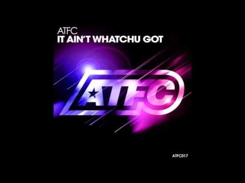 ATFC - It Ain't Whatchu Got (Original Mix)