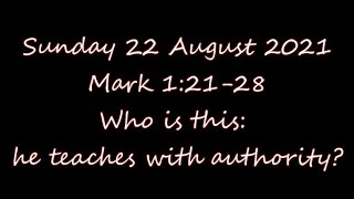 Sunday 22 August 2021   Mark 1:21-28    Who is this: he teaches with authority?