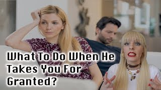 What To Do When He Takes You For Granted?