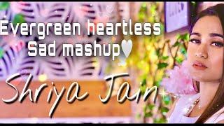Evergreen Heartless Sad Mashup Part 2 | SHRIYA JAIN | 1 GIRL 1 BEAT MASHUP