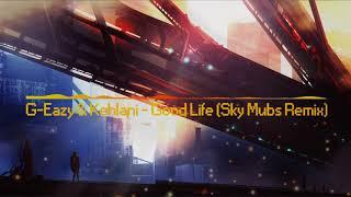 G-Eazy & Kehlani - Good Life (Sky Mubs Remix) [Hybrid Trap]
