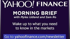 Subscribe to the Yahoo Finance Morning Brief for what you need to know in the markets