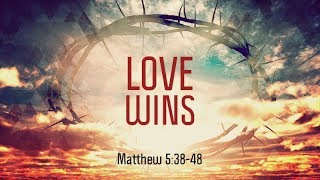 Matthew 5:38-48 | Love Wins | Matthew Dodd