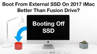 boot From External SSD on a 2017 iMac - Better Than A Fusion Drive?