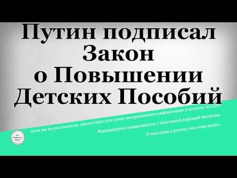 Путин подписал Закон о Повышении Детских Пособий