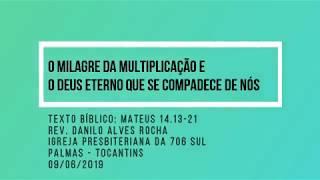O milagre da multiplicação e o Deus eterno que se compadece de nós - Rev. Danilo Alves - 09/06/2019