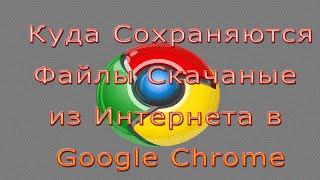 Куда Сохраняются Файлы Скачанные из Интернета Google Chrome(, 2015-12-09T17:00:00.000Z)