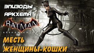 Batman Arkham Knight. Месть Женщины-Кошки. Эпизоды Аркхема. Прохождение.