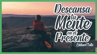 Cómo Descansar tu Mente en el Presente - Por Eckhart Tolle