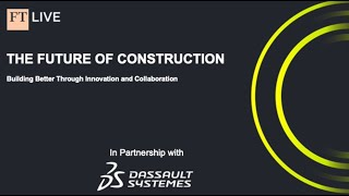 FT Digital Dialogue: The Future of Construction sponsored by Dassault Systèmes