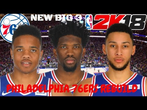 Rebuilding The Philadelphia 76ers   NEW BIG 3!?   NBA 2k18 Rebuilds