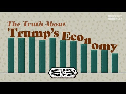 Robert Reich: The Truth About Trump's Economy