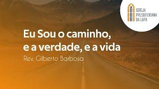 Eu Sou o caminho, e a verdade, e a vida - Rev. Gilberto Barbosa