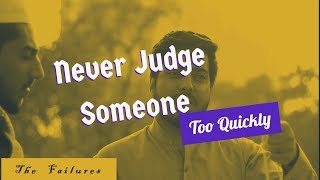 Never Judge too Quickly | The Failures | Think about it