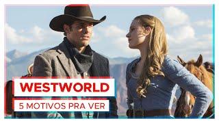 WESTWORLD | 5 MOTIVOS PRA VER