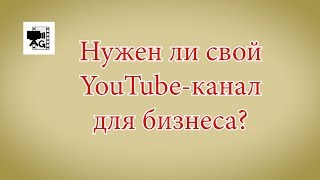 Нужен ли Ютуб канал-для бизнеса?