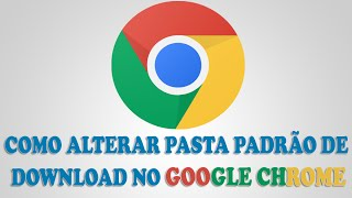 Como Mudar Pasta Padrão De Salvar Downloads No Google Chrome [ Resolvido ] ( BÁsico )