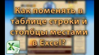 Как в таблице Excel поменять местами строки и столбцы? Транспонирование таблиц Excel