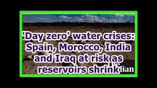 24h News - 'Day zero' water crises: Spain, Morocco, India and Iraq at risk as reservoirs shrink